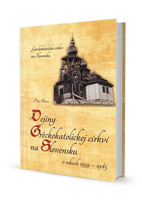Peter Borza: Dejiny Gréckokatolíckej cirkvi na Slovensku vrokoch 1939 – 1945